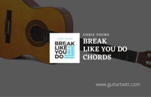 Read more about the article Break Like You Do chords by Chris Young