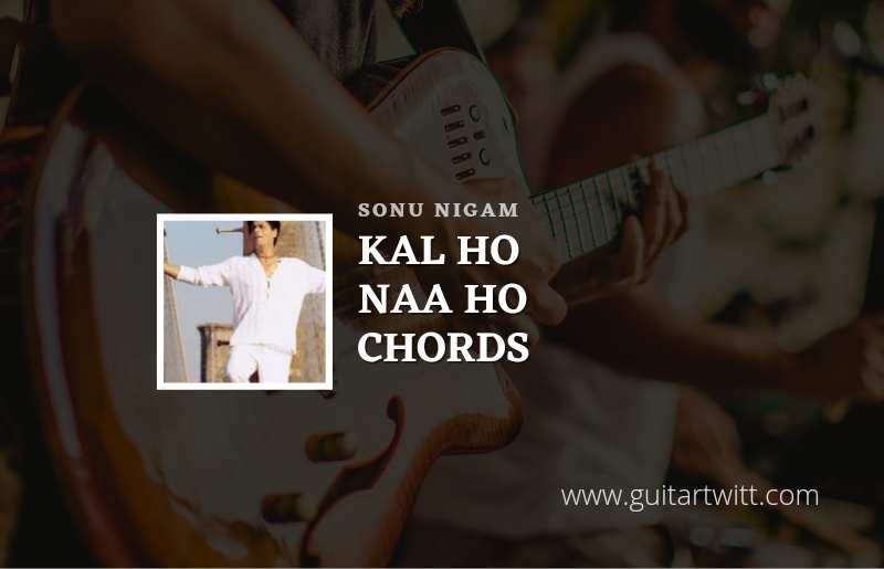 Kal Ho Naa Ho Title Song Chords by Sonu Nigam 1