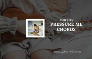 Read more about the article Pressure Me chords by SIGH GIRL