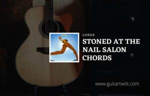 Read more about the article Stoned at the Nail Salon Chords by Lorde