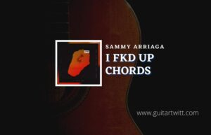 Read more about the article I Fkd Up chords by Sammy Arriaga