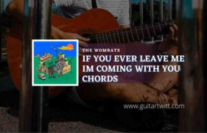 Read more about the article If You Ever Leave Im Coming With You chords by The Wombats