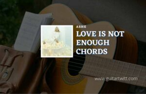 Read more about the article Love Is Not Enough chords by Ashe