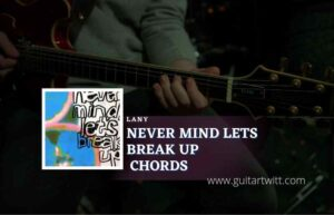 Read more about the article Never Mind Lets Break Up chords by LANY