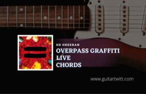 Read more about the article Overpass Graffiti Live chords by Ed Sheeran