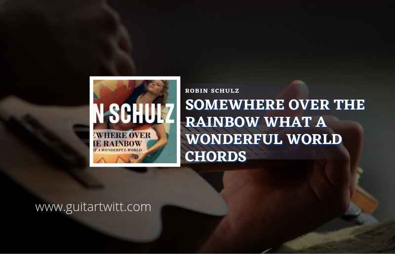 Read more about the article Somewhere Over The Rainbow What A Wonderful World chords by Robin Schulz