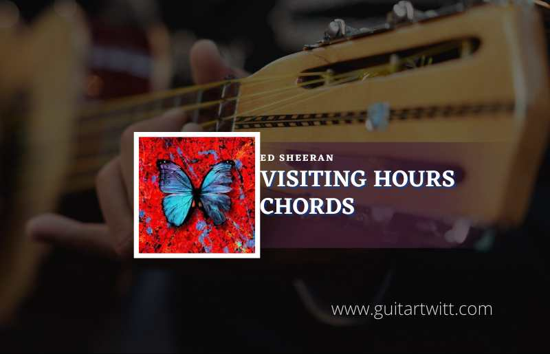 Read more about the article Visiting Hours chords by Ed Sheeran