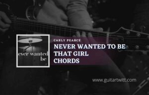 Read more about the article Never Wanted To Be That Girl chords by Carly Pearce