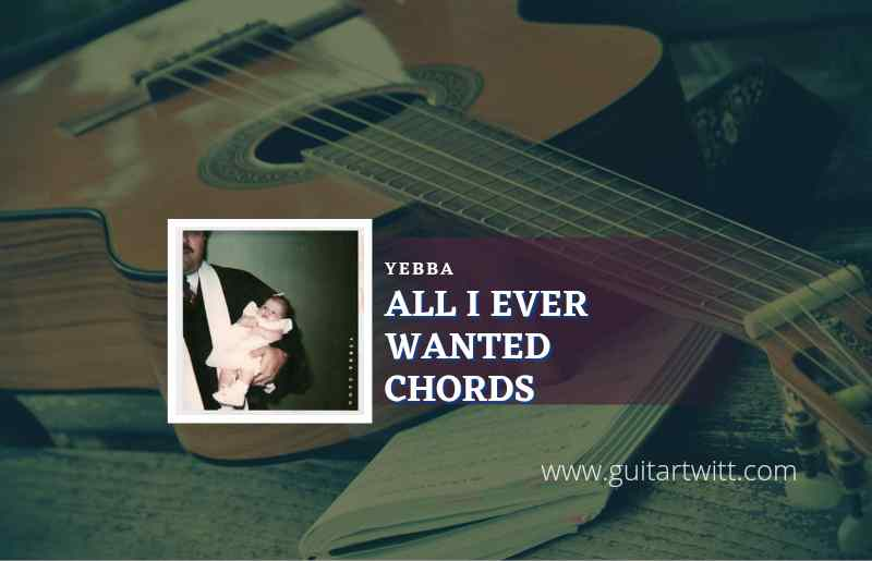 Read more about the article All I Ever Wanted chords by YEBBA