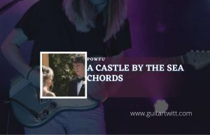 Read more about the article A Castle By The Sea chords by Powfu