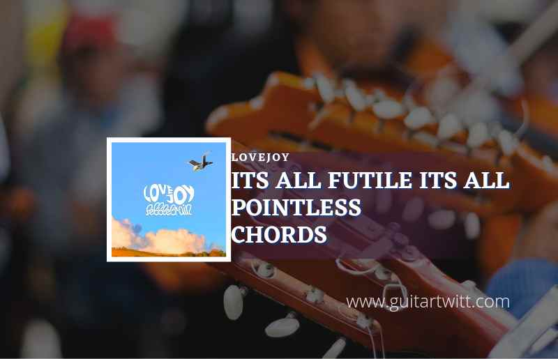 Read more about the article Its All Futile Its All Pointless chords by Lovejoy