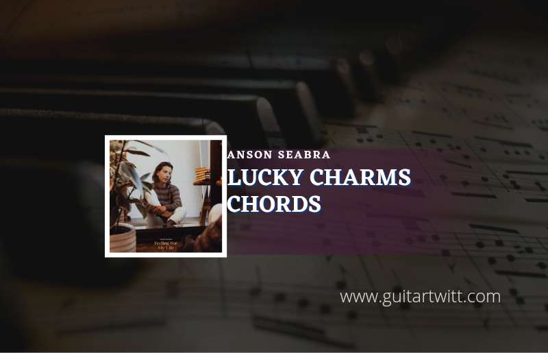 Read more about the article Lucky Charms chords by Anson Seabra